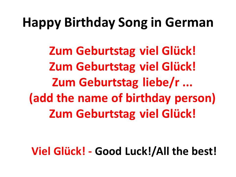 Happy Birthday Song in German Zum Geburtstag viel Glück! Zum Geburtstag viel Glück! Zum Geburtstag liebe/r... (add the name of birthday person) Zum Ge