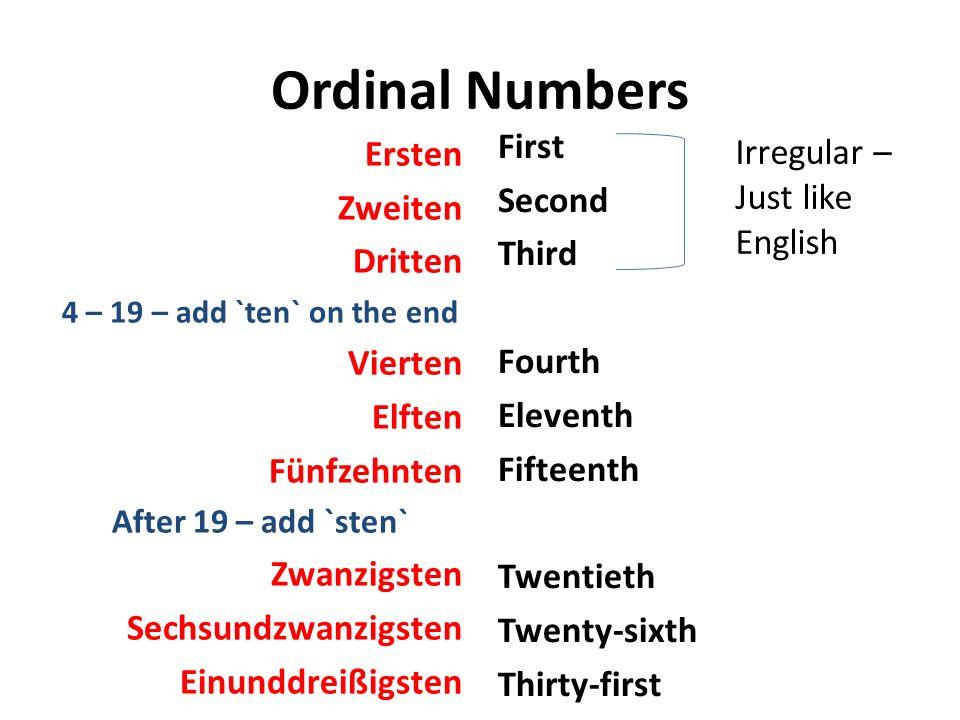Ordinal Numbers Ersten Zweiten Dritten 4 – 19 – add `ten` on the end Vierten Elften Fünfzehnten After 19 – add `sten` Zwanzigsten Sechsundzwanzigsten Einunddreißigsten First Second Third Fourth Eleventh Fifteenth Twentieth Twenty-sixth Thirty-first Irregular – Just like English