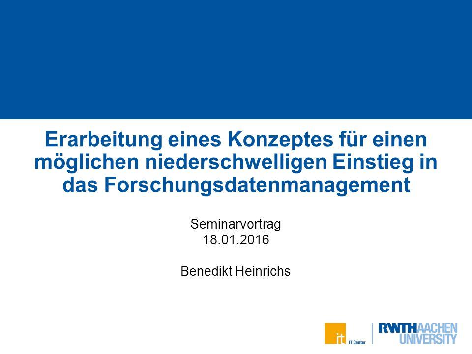 Erarbeitung eines Konzeptes für einen möglichen niederschwelligen Einstieg in das Forschungsdatenmanagement Seminarvortrag 18.01.2016 Benedikt Heinrichs 1 von 28