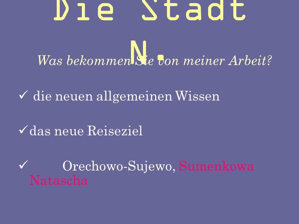 Die Stadt N. Was bekommen Sie von meiner Arbeit?  die neuen allgemeinen Wissen ddas neue Reiseziel  Orechowo-Sujewo, Sumenkowa Natascha