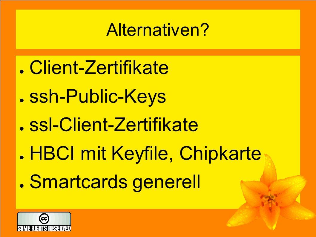 Alternativen? ● Client-Zertifikate ● ssh-Public-Keys ● ssl-Client-Zertifikate ● HBCI mit Keyfile, Chipkarte ● Smartcards generell