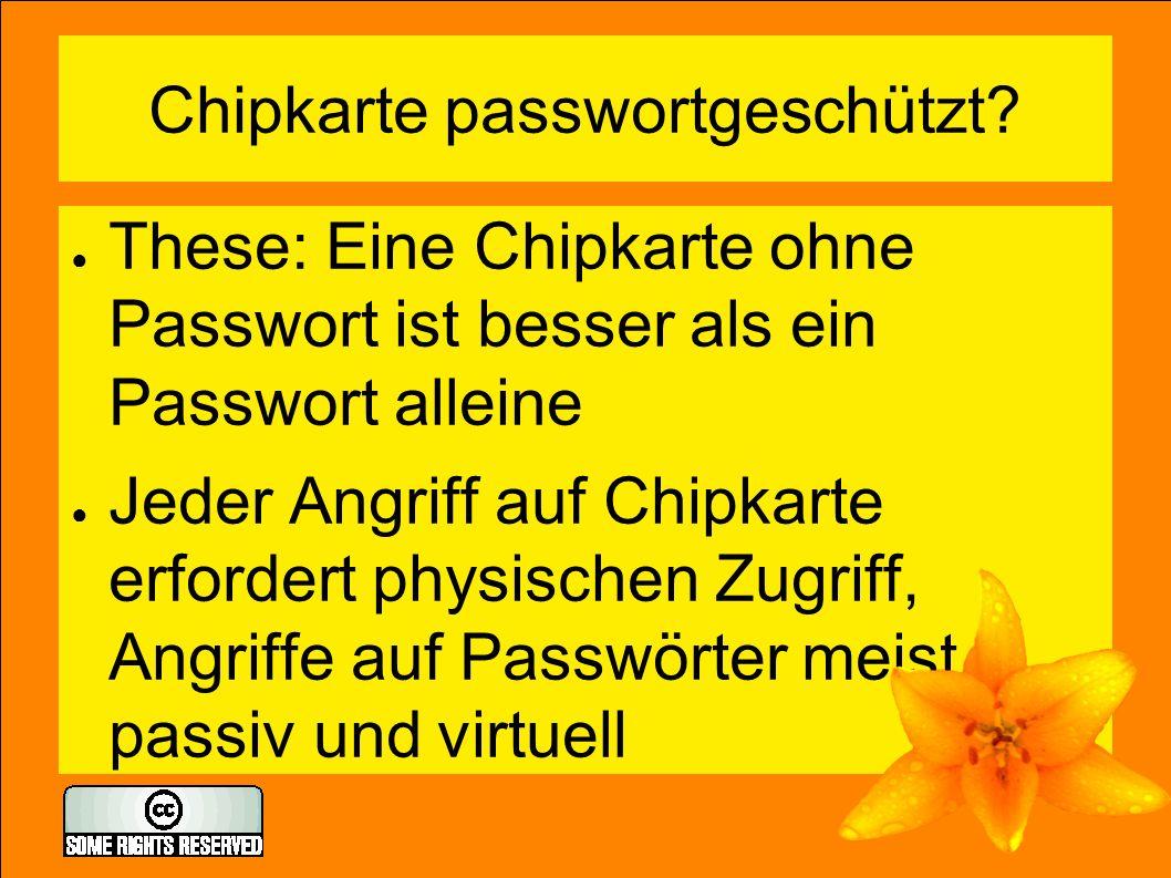Chipkarte passwortgeschützt? ● These: Eine Chipkarte ohne Passwort ist besser als ein Passwort alleine ● Jeder Angriff auf Chipkarte erfordert physisc