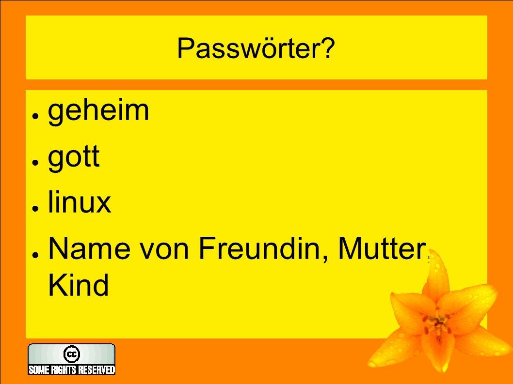 Passwörter? ● geheim ● gott ● linux ● Name von Freundin, Mutter, Kind