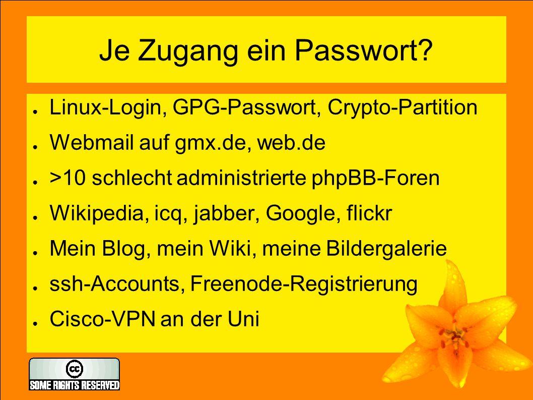 Je Zugang ein Passwort? ● Linux-Login, GPG-Passwort, Crypto-Partition ● Webmail auf gmx.de, web.de ● >10 schlecht administrierte phpBB-Foren ● Wikiped