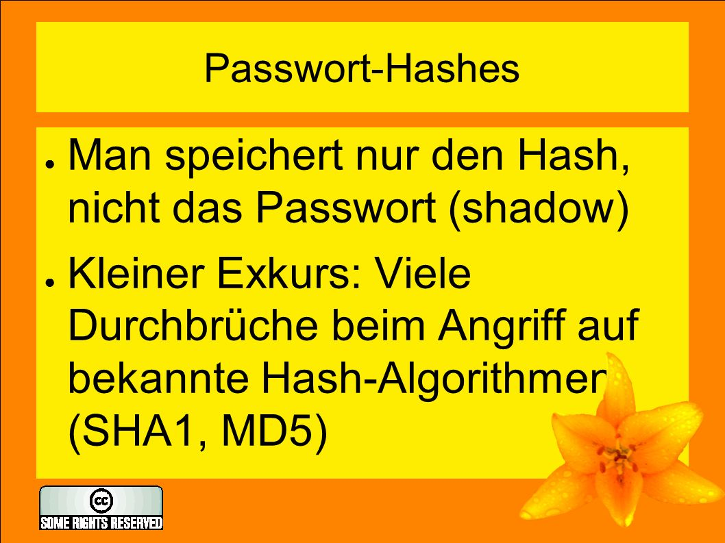 Passwort-Hashes ● Man speichert nur den Hash, nicht das Passwort (shadow) ● Kleiner Exkurs: Viele Durchbrüche beim Angriff auf bekannte Hash-Algorithm