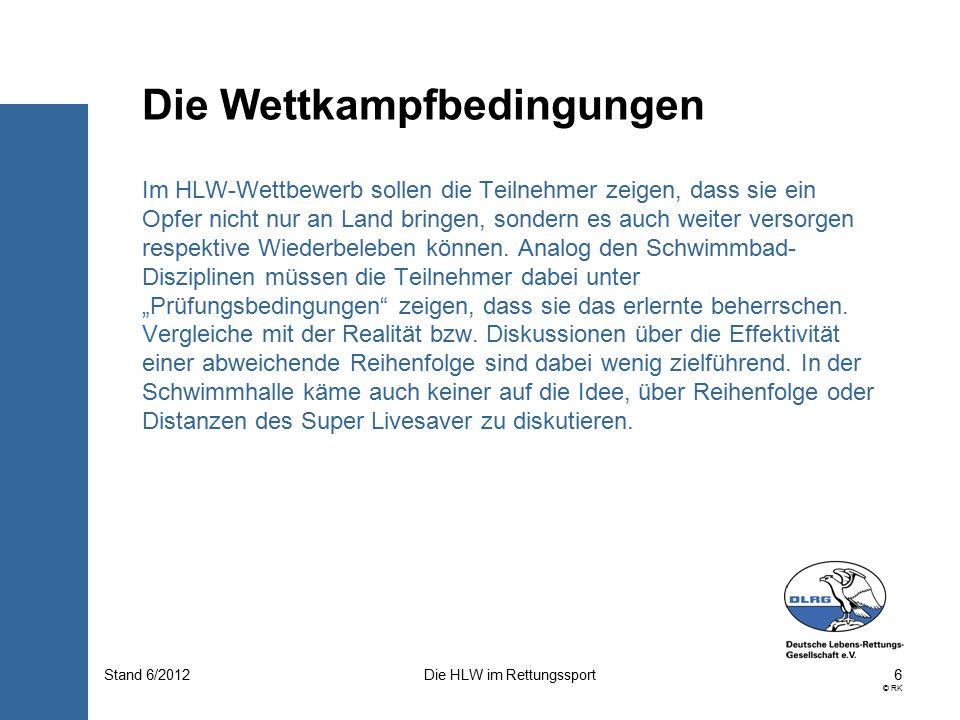 6 © RK Die HLW im RettungssportStand 6/2012 Im HLW-Wettbewerb sollen die Teilnehmer zeigen, dass sie ein Opfer nicht nur an Land bringen, sondern es auch weiter versorgen respektive Wiederbeleben können.