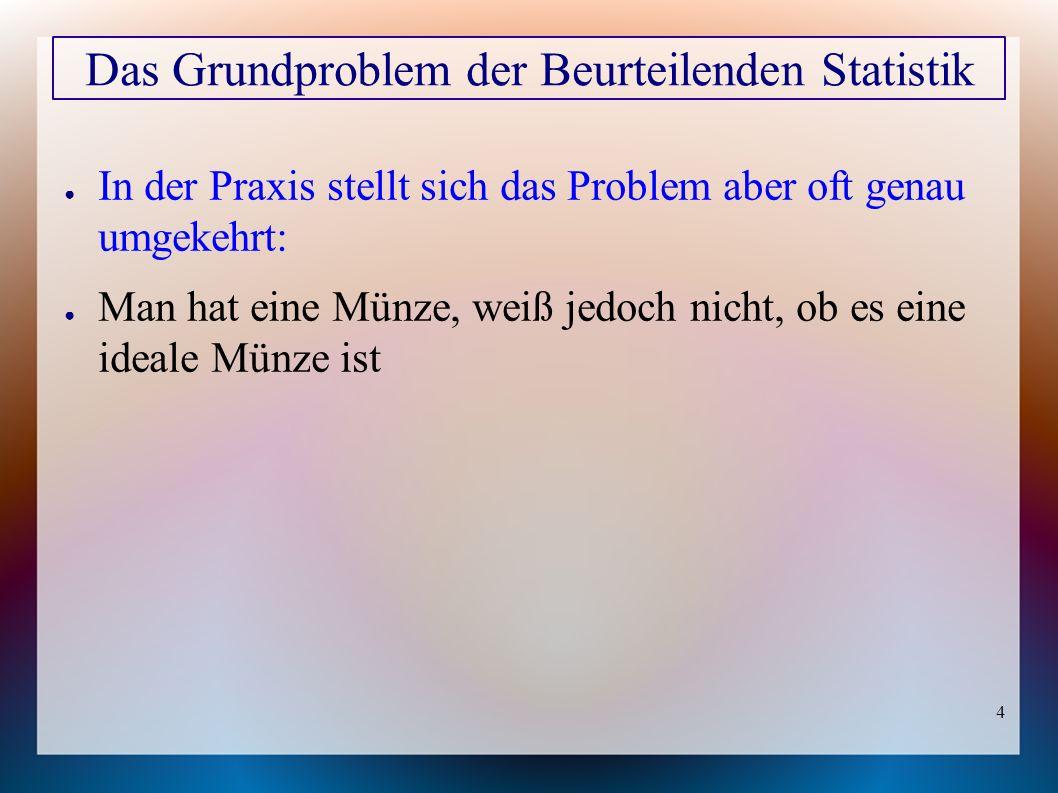 4 ● In der Praxis stellt sich das Problem aber oft genau umgekehrt: ● Man hat eine Münze, weiß jedoch nicht, ob es eine ideale Münze ist Das Grundproblem der Beurteilenden Statistik