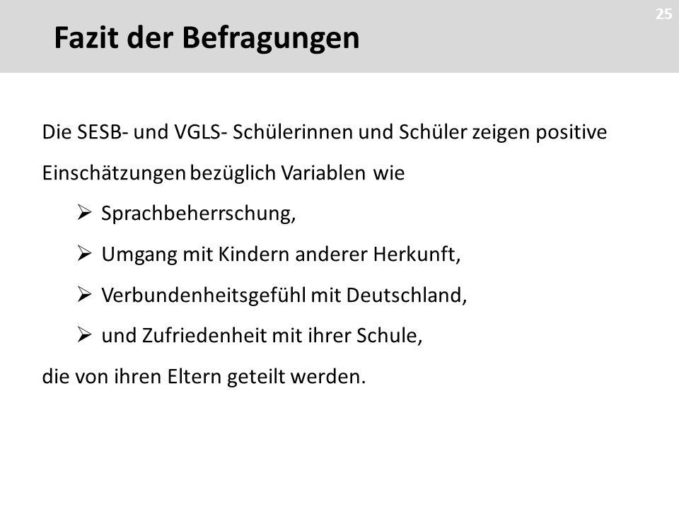 25 Die SESB- und VGLS- Schülerinnen und Schüler zeigen positive Einschätzungen bezüglich Variablen wie  Sprachbeherrschung,  Umgang mit Kindern anderer Herkunft,  Verbundenheitsgefühl mit Deutschland,  und Zufriedenheit mit ihrer Schule, die von ihren Eltern geteilt werden.