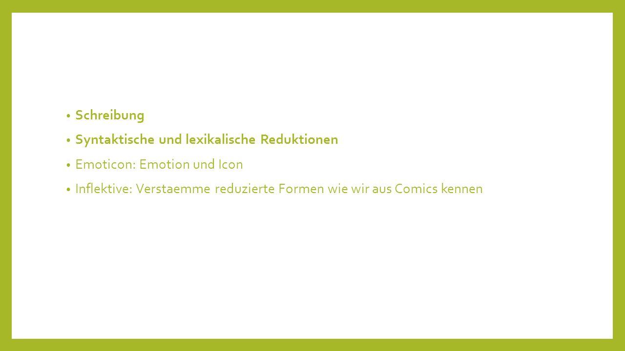 Schreibung Syntaktische und lexikalische Reduktionen Emoticon: Emotion und Icon Inflektive: Verstaemme reduzierte Formen wie wir aus Comics kennen