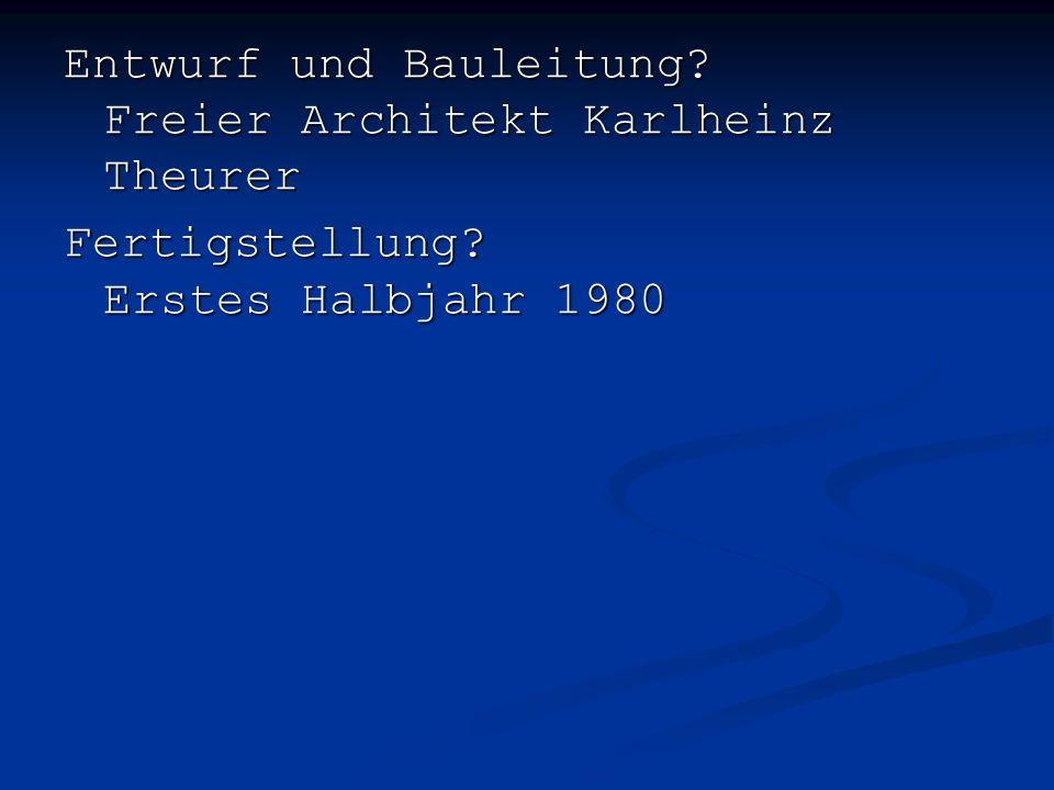 Entwurf und Bauleitung Freier Architekt Karlheinz Theurer Fertigstellung Erstes Halbjahr 1980