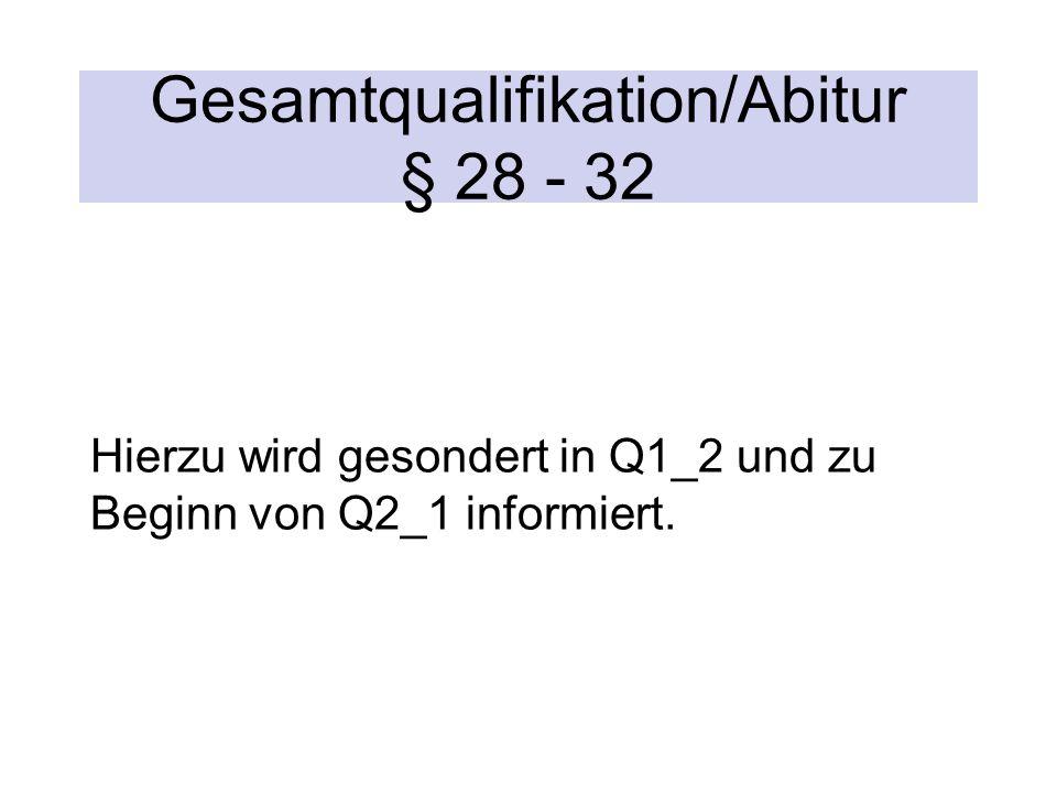 Gesamtqualifikation/Abitur § 28 - 32 Hierzu wird gesondert in Q1_2 und zu Beginn von Q2_1 informiert.
