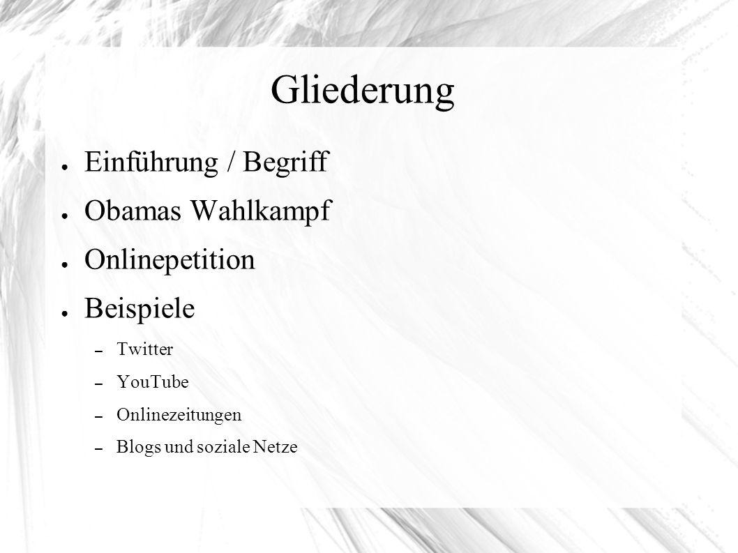 Gliederung ● Einführung / Begriff ● Obamas Wahlkampf ● Onlinepetition ● Beispiele – Twitter – YouTube – Onlinezeitungen – Blogs und soziale Netze
