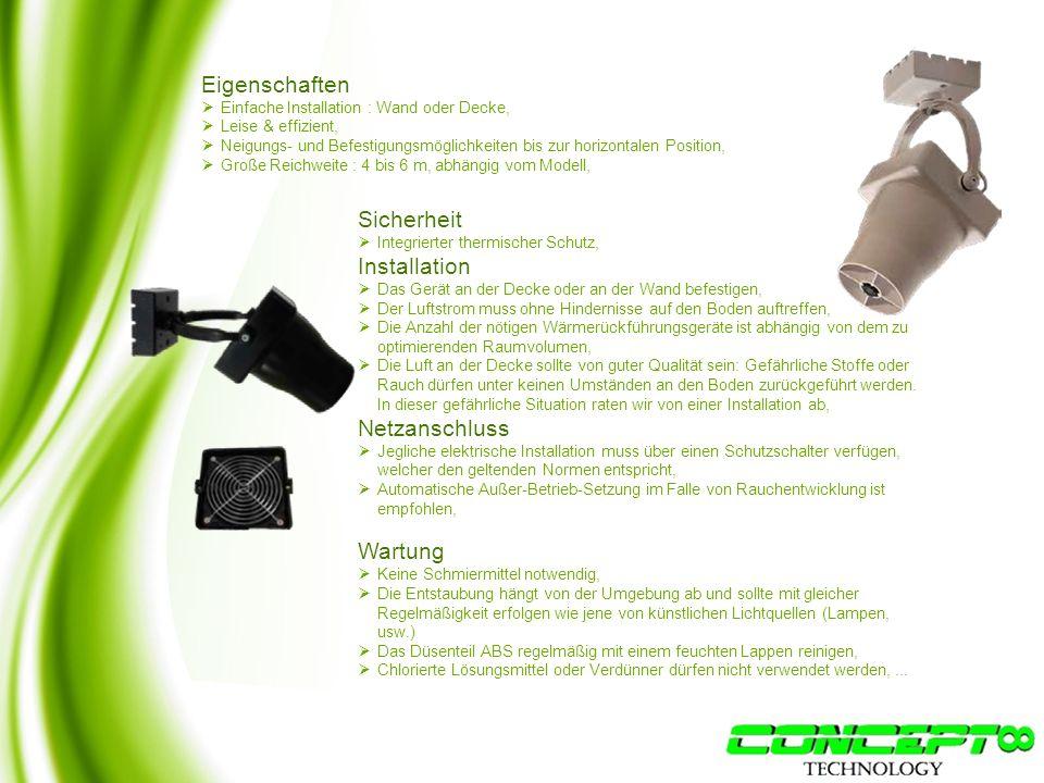 Eigenschaften  Einfache Installation : Wand oder Decke,  Leise & effizient,  Neigungs- und Befestigungsmöglichkeiten bis zur horizontalen Position,  Große Reichweite : 4 bis 6 m, abhängig vom Modell, Sicherheit  Integrierter thermischer Schutz, Installation  Das Gerät an der Decke oder an der Wand befestigen,  Der Luftstrom muss ohne Hindernisse auf den Boden auftreffen,  Die Anzahl der nötigen Wärmerückführungsgeräte ist abhängig von dem zu optimierenden Raumvolumen,  Die Luft an der Decke sollte von guter Qualität sein: Gefährliche Stoffe oder Rauch dürfen unter keinen Umständen an den Boden zurückgeführt werden.