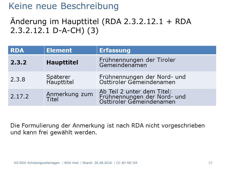 AG RDA Schulungsunterlagen | RDA mini | Stand: 26.08.2016 | CC BY-NC-SA 23 RDAElementErfassung 2.3.2Haupttitel Frühnennungen der Tiroler Gemeindenamen 2.3.8 Späterer Haupttitel Frühnennungen der Nord- und Osttiroler Gemeindenamen 2.17.2 Anmerkung zum Titel Ab Teil 2 unter dem Titel: Frühnennungen der Nord- und Osttiroler Gemeindenamen Keine neue Beschreibung Die Formulierung der Anmerkung ist nach RDA nicht vorgeschrieben und kann frei gewählt werden.