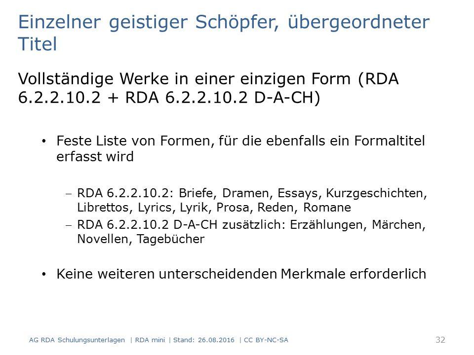 Einzelner geistiger Schöpfer, übergeordneter Titel Vollständige Werke in einer einzigen Form (RDA 6.2.2.10.2 + RDA 6.2.2.10.2 D-A-CH) Feste Liste von Formen, für die ebenfalls ein Formaltitel erfasst wird RDA 6.2.2.10.2: Briefe, Dramen, Essays, Kurzgeschichten, Librettos, Lyrics, Lyrik, Prosa, Reden, Romane RDA 6.2.2.10.2 D-A-CH zusätzlich: Erzählungen, Märchen, Novellen, Tagebücher Keine weiteren unterscheidenden Merkmale erforderlich 32 AG RDA Schulungsunterlagen | RDA mini | Stand: 26.08.2016 | CC BY-NC-SA