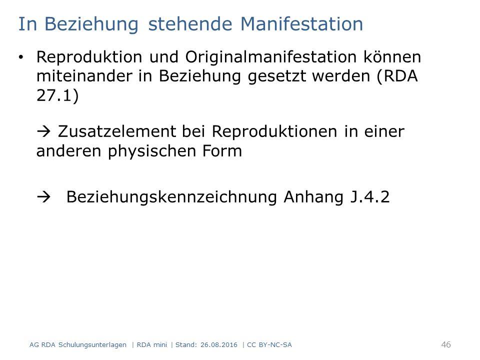 In Beziehung stehende Manifestation Reproduktion und Originalmanifestation können miteinander in Beziehung gesetzt werden (RDA 27.1)  Zusatzelement bei Reproduktionen in einer anderen physischen Form  Beziehungskennzeichnung Anhang J.4.2 AG RDA Schulungsunterlagen | RDA mini | Stand: 26.08.2016 | CC BY-NC-SA 46