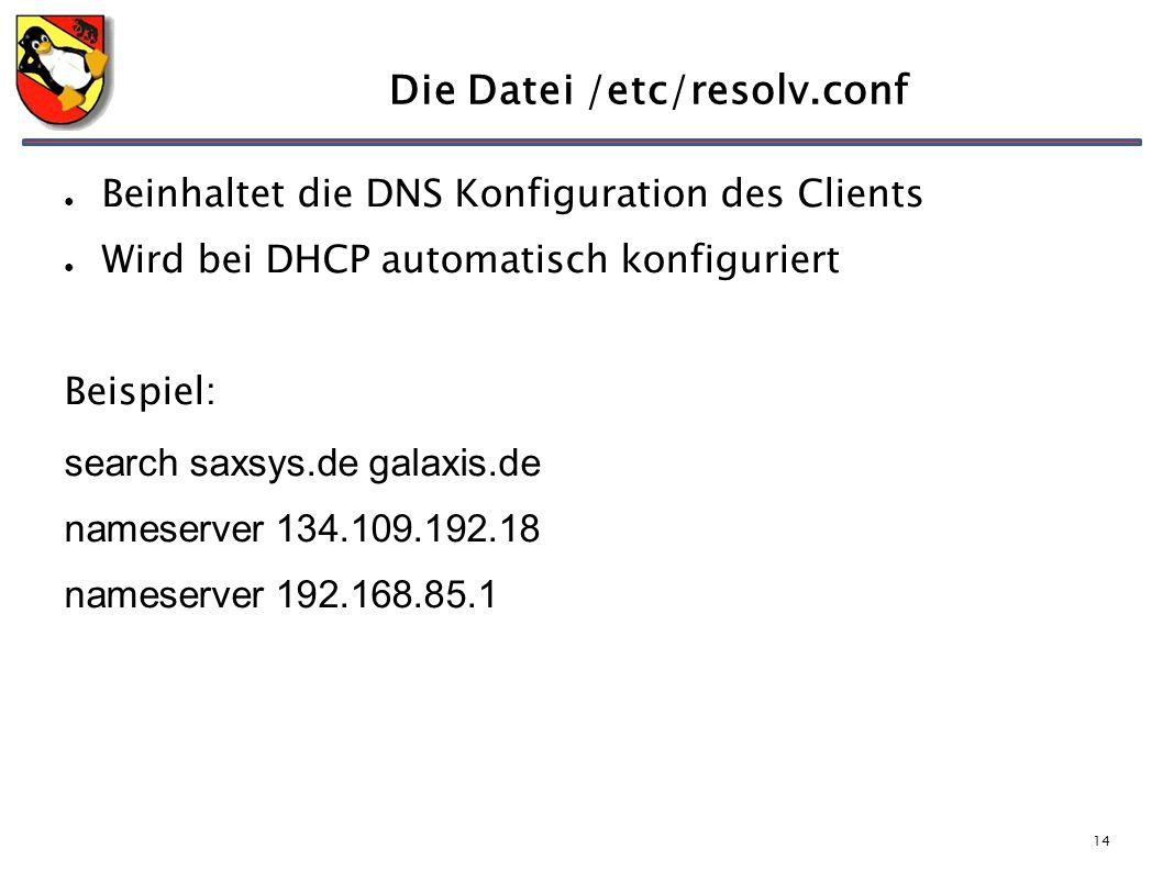 14 Die Datei /etc/resolv.conf ● Beinhaltet die DNS Konfiguration des Clients ● Wird bei DHCP automatisch konfiguriert Beispiel: search saxsys.de galaxis.de nameserver 134.109.192.18 nameserver 192.168.85.1