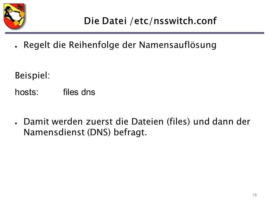 15 Die Datei /etc/nsswitch.conf ● Regelt die Reihenfolge der Namensauflösung Beispiel: hosts: files dns ● Damit werden zuerst die Dateien (files) und dann der Namensdienst (DNS) befragt.