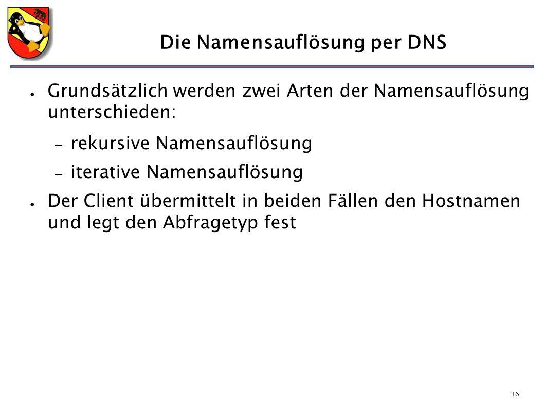 16 Die Namensauflösung per DNS ● Grundsätzlich werden zwei Arten der Namensauflösung unterschieden: – rekursive Namensauflösung – iterative Namensauflösung ● Der Client übermittelt in beiden Fällen den Hostnamen und legt den Abfragetyp fest