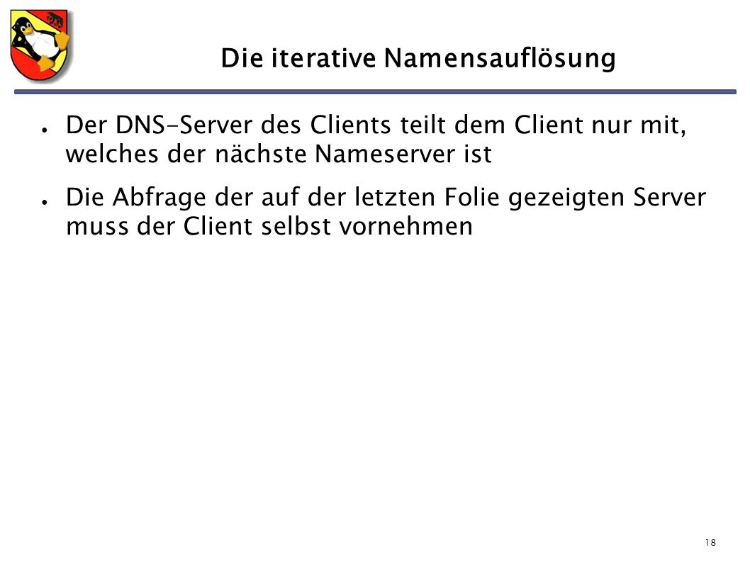 18 Die iterative Namensauflösung ● Der DNS-Server des Clients teilt dem Client nur mit, welches der nächste Nameserver ist ● Die Abfrage der auf der letzten Folie gezeigten Server muss der Client selbst vornehmen