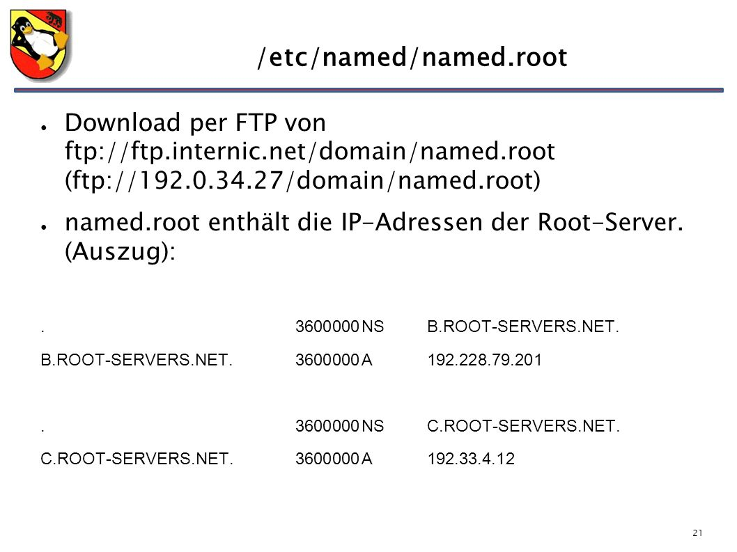 21 /etc/named/named.root ● Download per FTP von ftp://ftp.internic.net/domain/named.root (ftp://192.0.34.27/domain/named.root) ● named.root enthält di