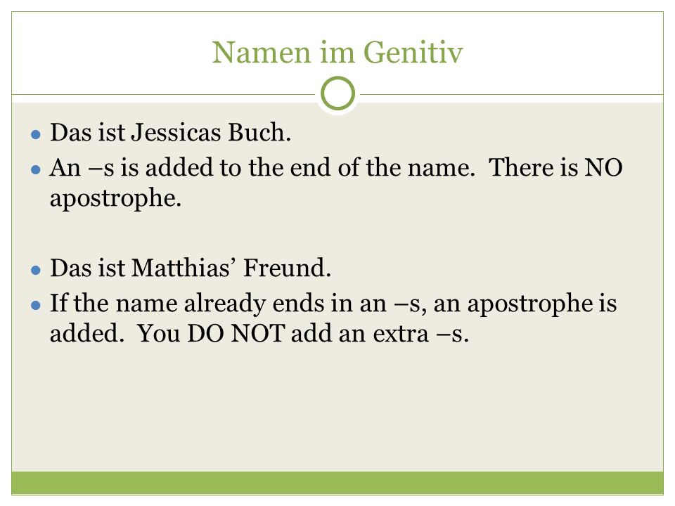 Namen im Genitiv ● Das ist Jessicas Buch. ● An –s is added to the end of the name.