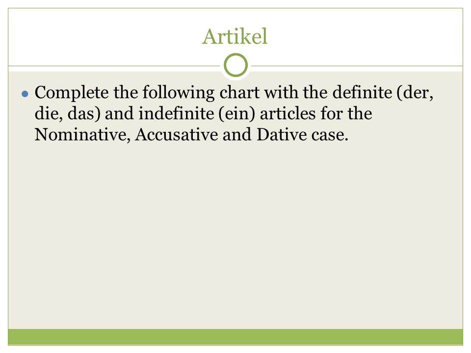 Artikel ● Complete the following chart with the definite (der, die, das) and indefinite (ein) articles for the Nominative, Accusative and Dative case.