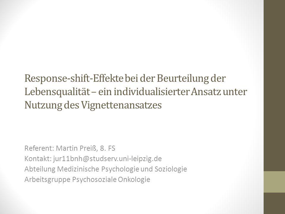 Response-shift-Effekte bei der Beurteilung der Lebensqualität – ein individualisierter Ansatz unter Nutzung des Vignettenansatzes Referent: Martin Preiß, 8.
