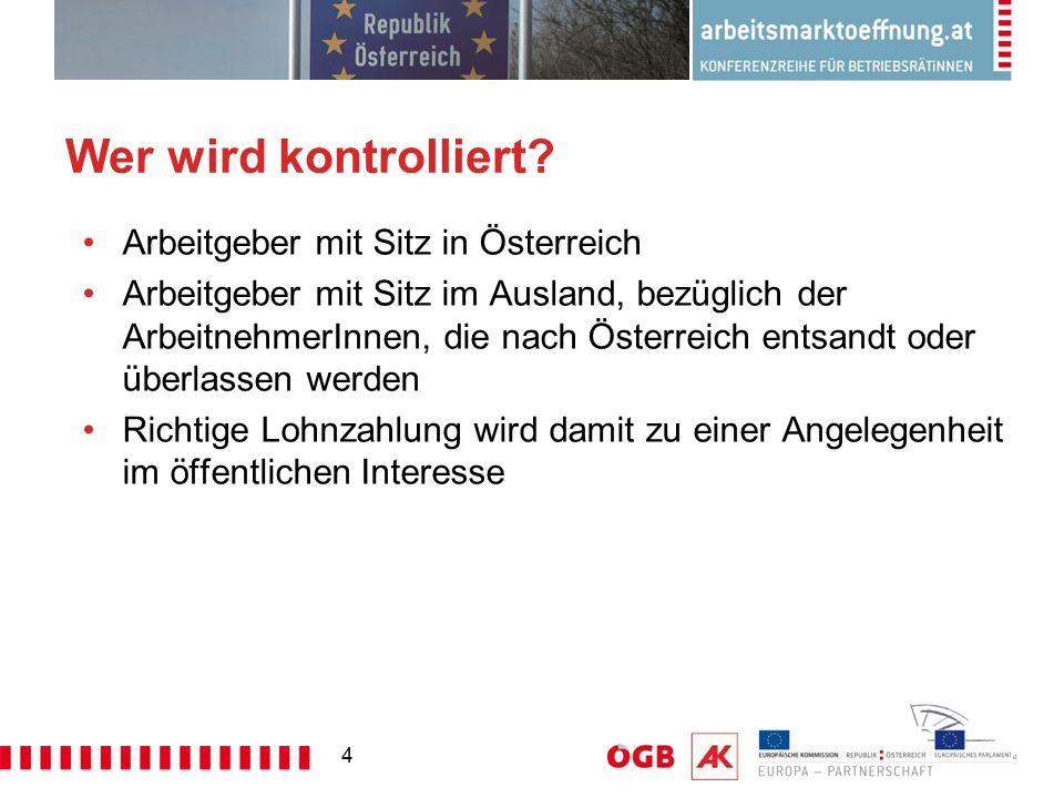 4 Wer wird kontrolliert? Arbeitgeber mit Sitz in Österreich Arbeitgeber mit Sitz im Ausland, bezüglich der ArbeitnehmerInnen, die nach Österreich ents