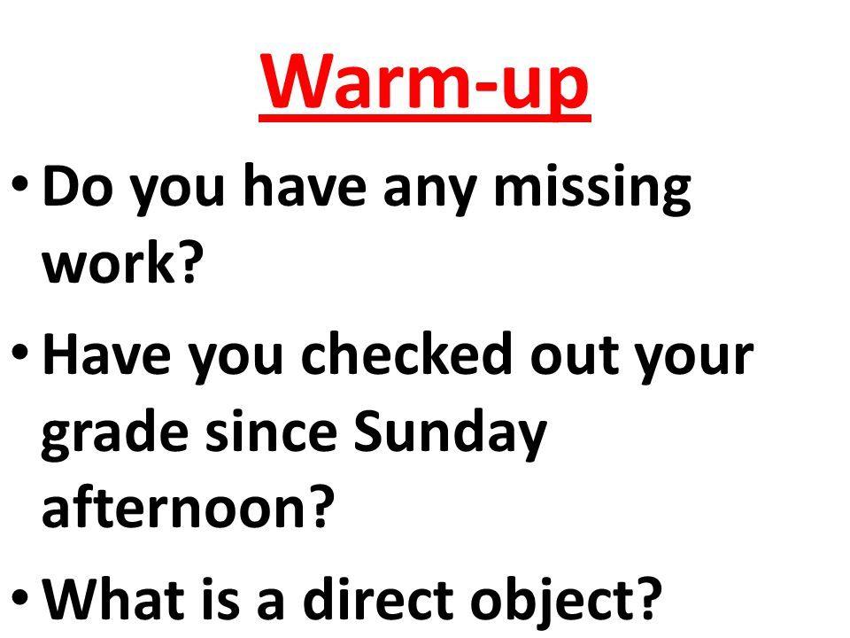 Warm-up Do you have any missing work. Have you checked out your grade since Sunday afternoon.