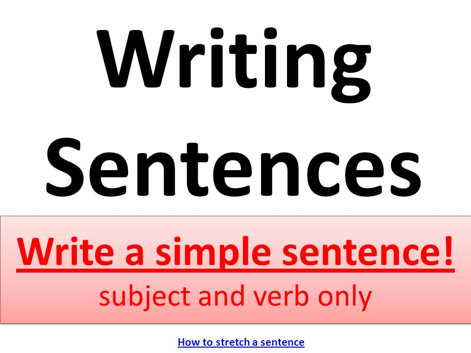 Write a simple sentence! subject and verb only Writing Sentences How to stretch a sentence