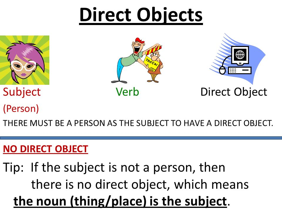 Direct Objects Subject VerbDirect Object (Person) THERE MUST BE A PERSON AS THE SUBJECT TO HAVE A DIRECT OBJECT.