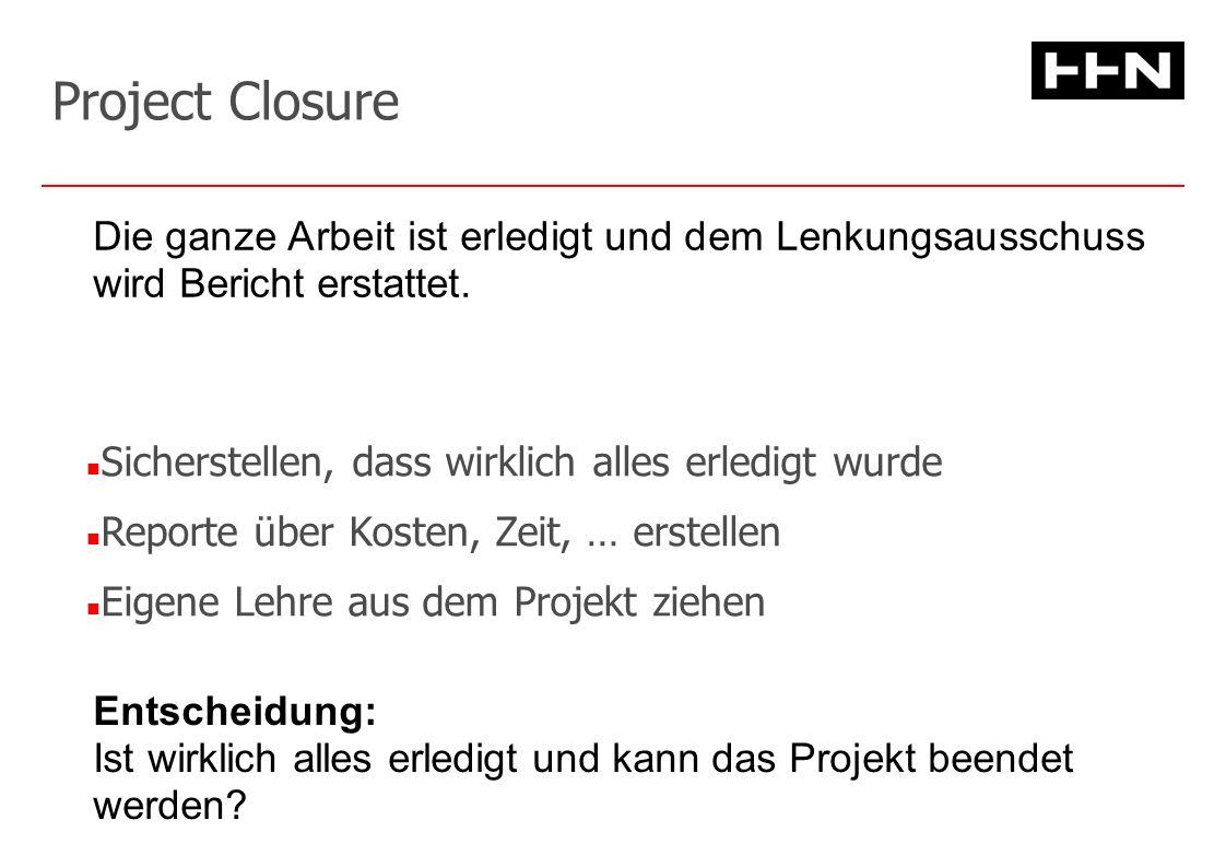 Project Closure Sicherstellen, dass wirklich alles erledigt wurde Reporte über Kosten, Zeit, … erstellen Eigene Lehre aus dem Projekt ziehen Entscheidung: Ist wirklich alles erledigt und kann das Projekt beendet werden.