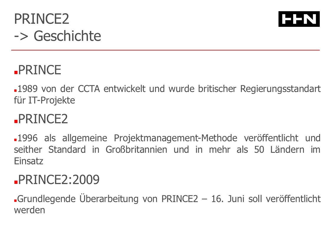 PRINCE2 -> Geschichte PRINCE 1989 von der CCTA entwickelt und wurde britischer Regierungsstandart für IT-Projekte PRINCE2 1996 als allgemeine Projektmanagement-Methode veröffentlicht und seither Standard in Großbritannien und in mehr als 50 Ländern im Einsatz PRINCE2:2009 Grundlegende Überarbeitung von PRINCE2 – 16.