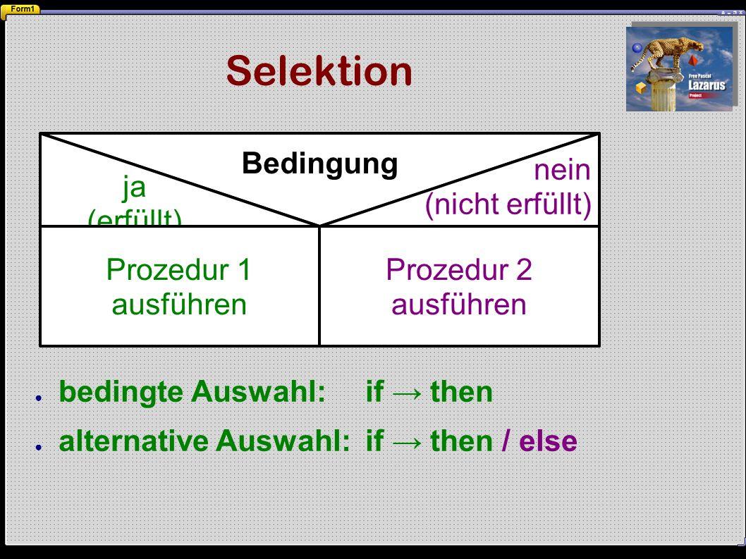 Selektion ● bedingte Auswahl:if → then ● alternative Auswahl:if → then / else Bedingung ja (erfüllt) Prozedur 1 ausführen nein (nicht erfüllt) Prozedur 2 ausführen
