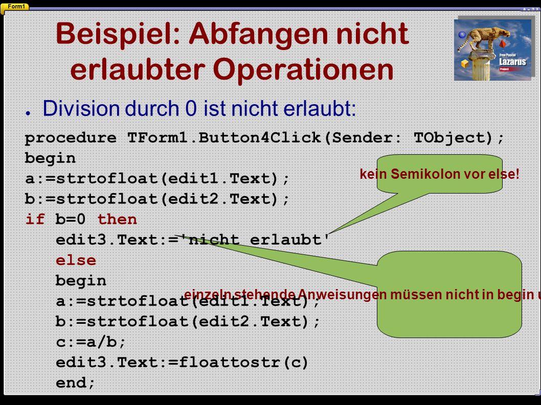 Beispiel: Abfangen nicht erlaubter Operationen einzeln stehende Anweisungen müssen nicht in begin und end eingefasst werden ● Division durch 0 ist nicht erlaubt: procedure TForm1.Button4Click(Sender: TObject); begin a:=strtofloat(edit1.Text); b:=strtofloat(edit2.Text); if b=0 then edit3.Text:= nicht erlaubt else begin a:=strtofloat(edit1.Text); b:=strtofloat(edit2.Text); c:=a/b; edit3.Text:=floattostr(c) end; kein Semikolon vor else!