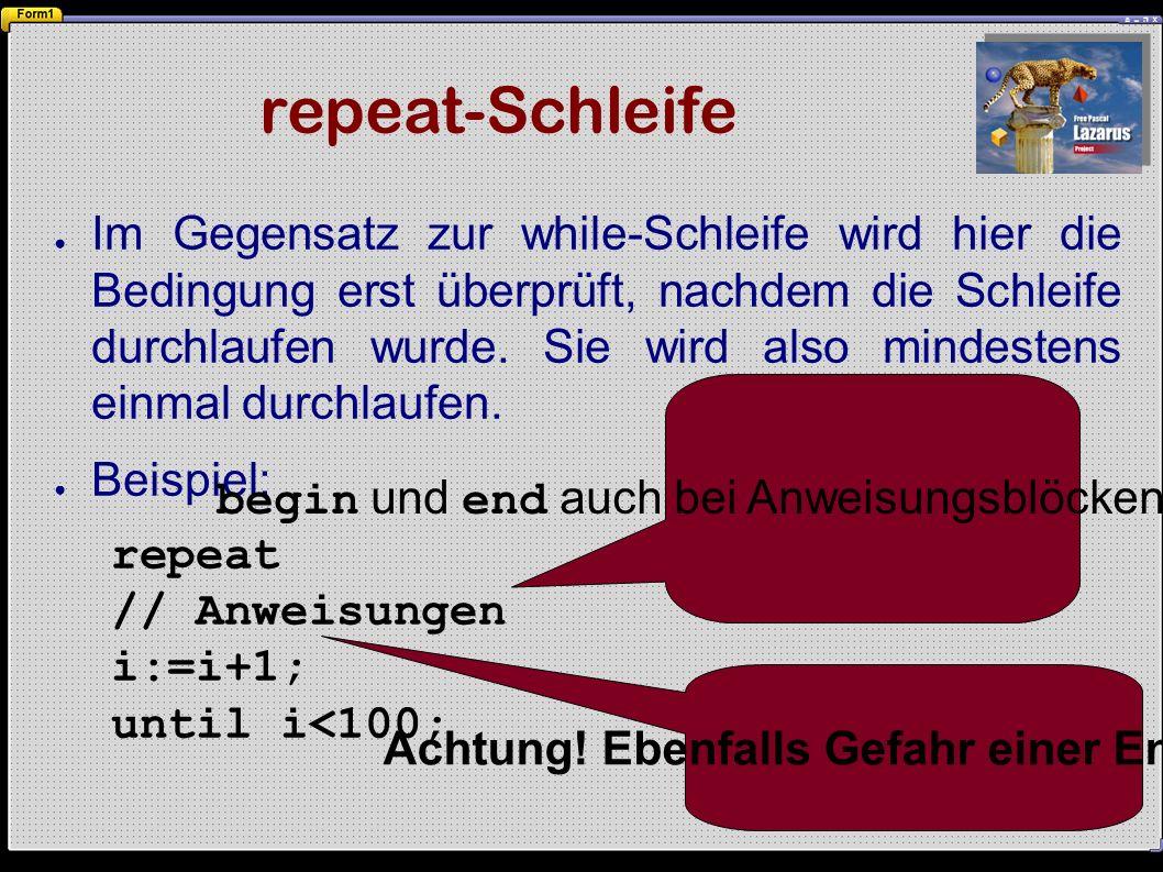 repeat-Schleife ● Im Gegensatz zur while-Schleife wird hier die Bedingung erst überprüft, nachdem die Schleife durchlaufen wurde.