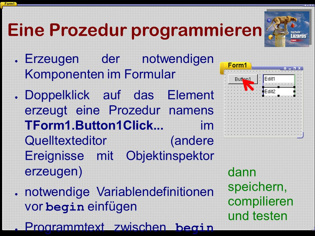 Eine Prozedur programmieren ● Erzeugen der notwendigen Komponenten im Formular ● Doppelklick auf das Element erzeugt eine Prozedur namens TForm1.Button1Click...
