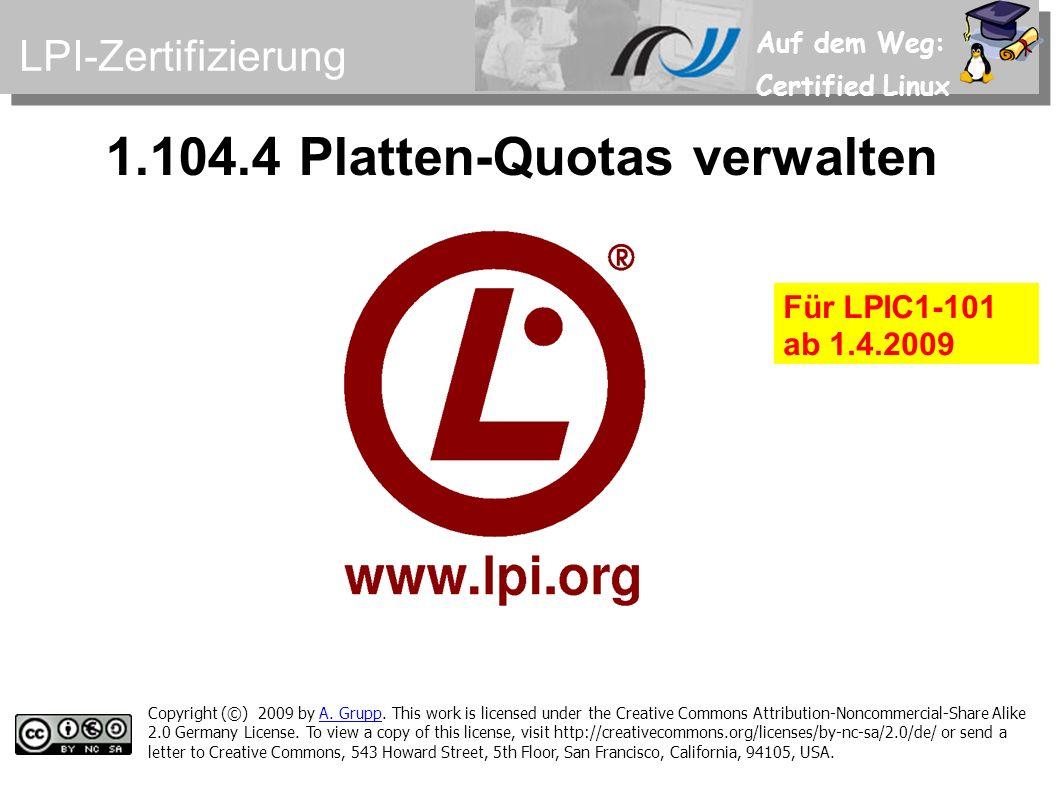 Auf dem Weg: Certified Linux 1.104.4 Platten-Quotas verwalten Copyright (©) 2009 by A. Grupp. This work is licensed under the Creative Commons Attribu
