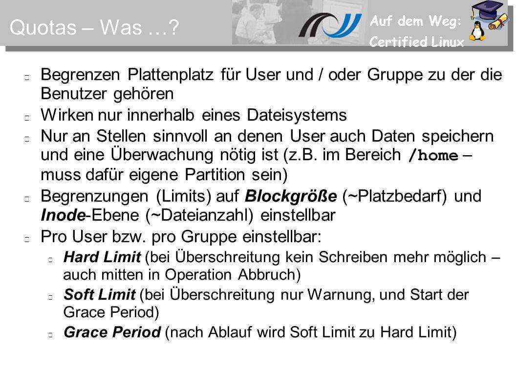 Auf dem Weg: Certified Linux Quotas – Was …? Begrenzen Plattenplatz für User und / oder Gruppe zu der die Benutzer gehören Wirken nur innerhalb eines