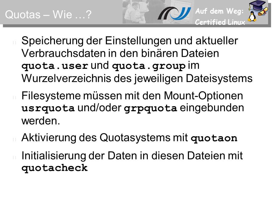 Auf dem Weg: Certified Linux Erste Inbetriebnahme 1.Eintrag der für Quotas nötigen Mountoptionen für das betreffende Filesystem in der /etc/fstab 2.Anlegen der quota.user und quota.group touch.../quota.user.../quota.group chmod 600...