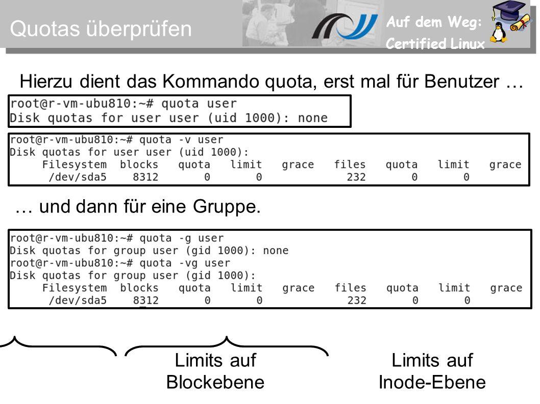 Auf dem Weg: Certified Linux Quotas überprüfen Hierzu dient das Kommando quota, erst mal für Benutzer … … und dann für eine Gruppe. Limits auf Blockeb