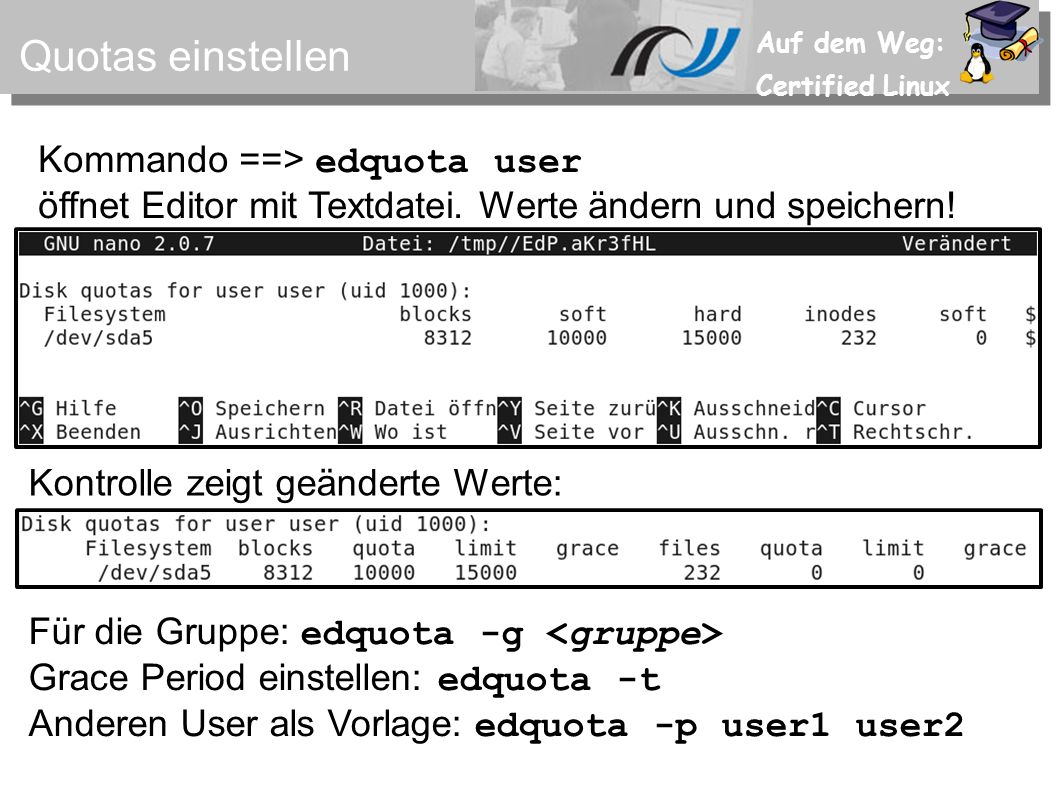 Auf dem Weg: Certified Linux Quotas einstellen Kommando ==> edquota user öffnet Editor mit Textdatei. Werte ändern und speichern! Kontrolle zeigt geän