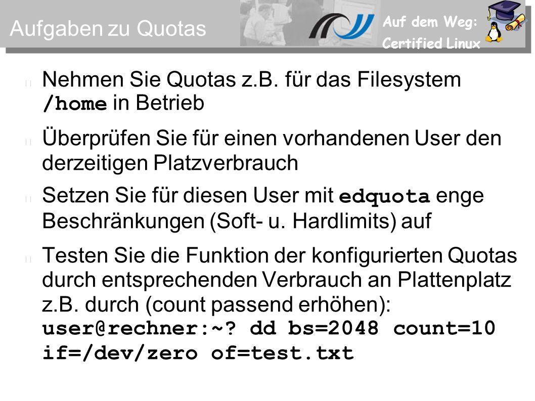 Auf dem Weg: Certified Linux Aufgaben zu Quotas Nehmen Sie Quotas z.B. für das Filesystem /home in Betrieb Überprüfen Sie für einen vorhandenen User d