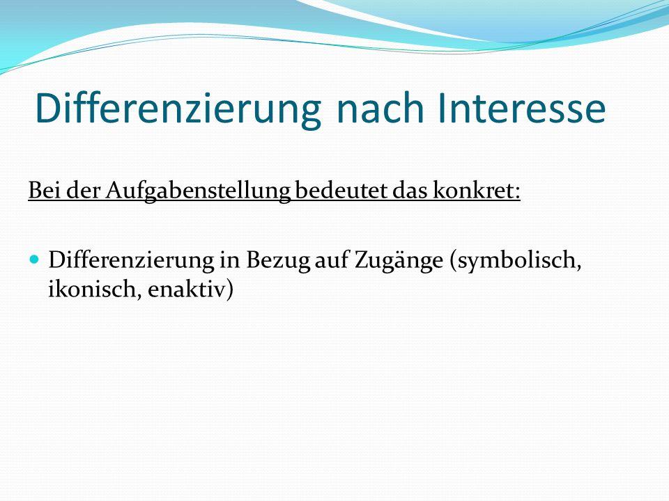 Differenzierung nach Interesse Bei der Aufgabenstellung bedeutet das konkret: Differenzierung in Bezug auf Zugänge (symbolisch, ikonisch, enaktiv)
