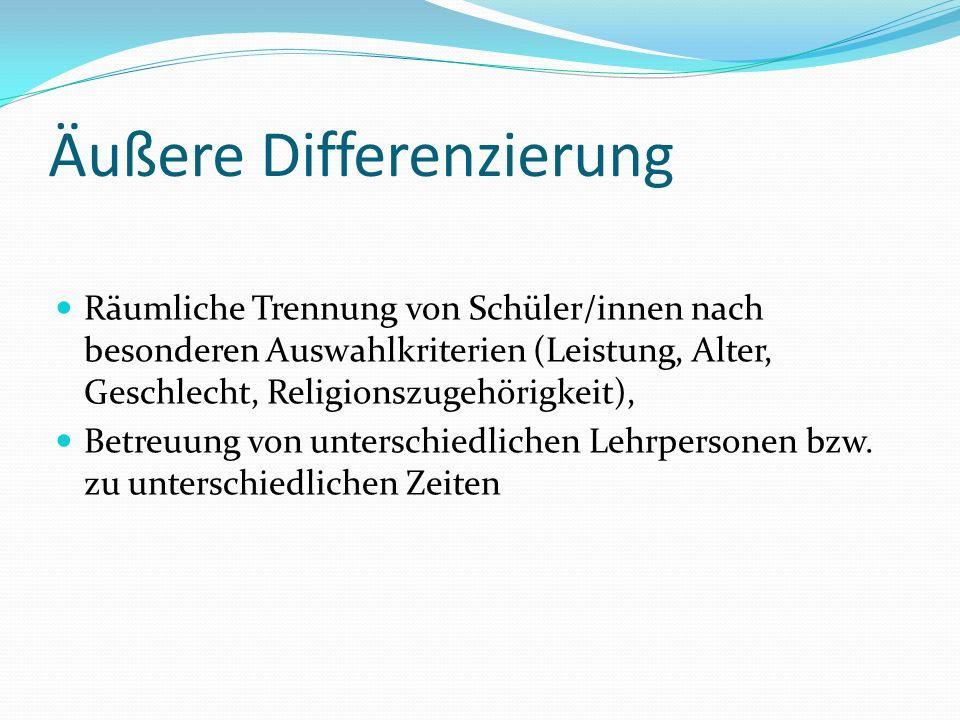 Äußere Differenzierung Räumliche Trennung von Schüler/innen nach besonderen Auswahlkriterien (Leistung, Alter, Geschlecht, Religionszugehörigkeit), Betreuung von unterschiedlichen Lehrpersonen bzw.
