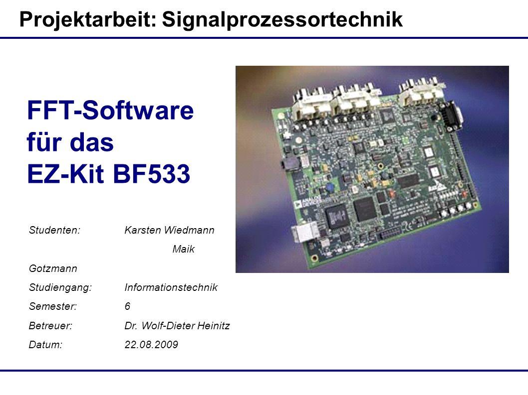 Projektarbeit: Signalprozessortechnik FFT-Software für das EZ-Kit BF533 Studenten:Karsten Wiedmann Maik Gotzmann Studiengang:Informationstechnik Semester:6 Betreuer:Dr.
