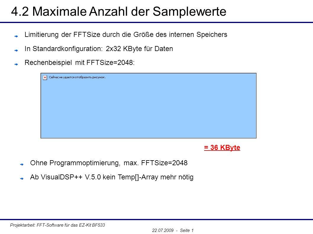 4.2 Maximale Anzahl der Samplewerte Projektarbeit: FFT-Software für das EZ-Kit BF533 22.07.2009 - Seite 1 Limitierung der FFTSize durch die Größe des internen Speichers In Standardkonfiguration: 2x32 KByte für Daten Rechenbeispiel mit FFTSize=2048: = 36 KByte Ohne Programmoptimierung, max.