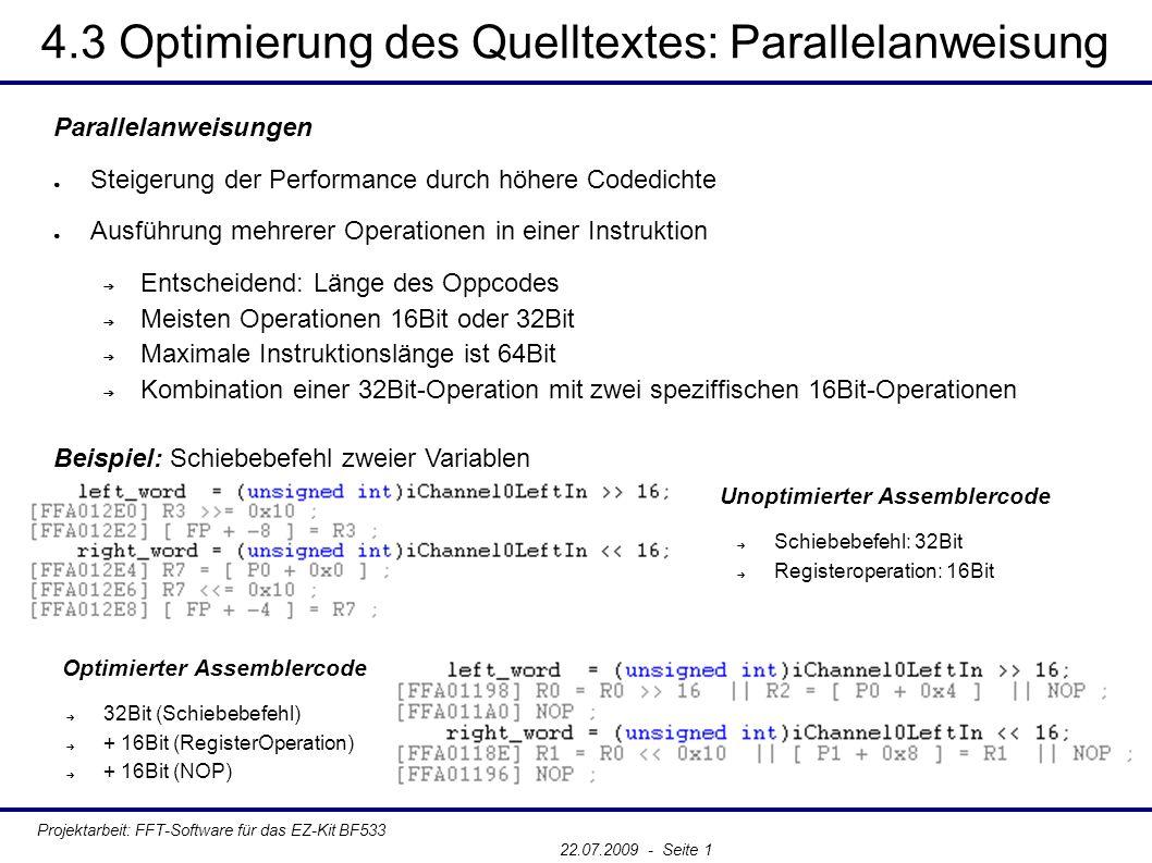 4.3 Optimierung des Quelltextes: Parallelanweisung Projektarbeit: FFT-Software für das EZ-Kit BF533 22.07.2009 - Seite 1 Parallelanweisungen ● Steigerung der Performance durch höhere Codedichte ● Ausführung mehrerer Operationen in einer Instruktion ➔ Entscheidend: Länge des Oppcodes ➔ Meisten Operationen 16Bit oder 32Bit ➔ Maximale Instruktionslänge ist 64Bit ➔ Kombination einer 32Bit-Operation mit zwei speziffischen 16Bit-Operationen Beispiel: Schiebebefehl zweier Variablen Unoptimierter Assemblercode ➔ Schiebebefehl: 32Bit ➔ Registeroperation: 16Bit Optimierter Assemblercode ➔ 32Bit (Schiebebefehl) ➔ + 16Bit (RegisterOperation) ➔ + 16Bit (NOP)