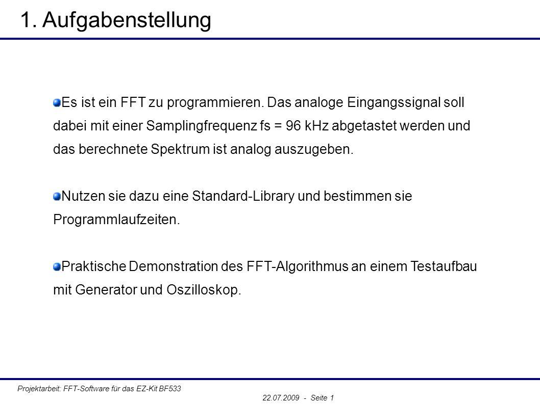 2.1 Die Fouriertransformation, DFT und FFT Projektarbeit: FFT-Software für das EZ-Kit BF533 22.07.2009 - Seite 1 Fouriertransformation: ● Zerlegung eines periodischen Signals in seine periodischen Grundfunktionen, deren unterschiedliche Frequenzen Vielfache von 1/T sind Diskrete Fourirtransformation (DFT) ● Berechnung der Fouriertransformation mittels digitaler Recheneinheit ● Übergang vom Kontinuierlichen und Unendlichen ins Diskrete und Begrenzte => Begrenzte Abtastlänge => Konsequenz: Auftreten von Besonderheiten in den Spektren Fast-Fourier-Transformation (FFT) ● Effiziente Implementierung einer DFT ● Meist Vorliegend als Bibliotheksfunktion